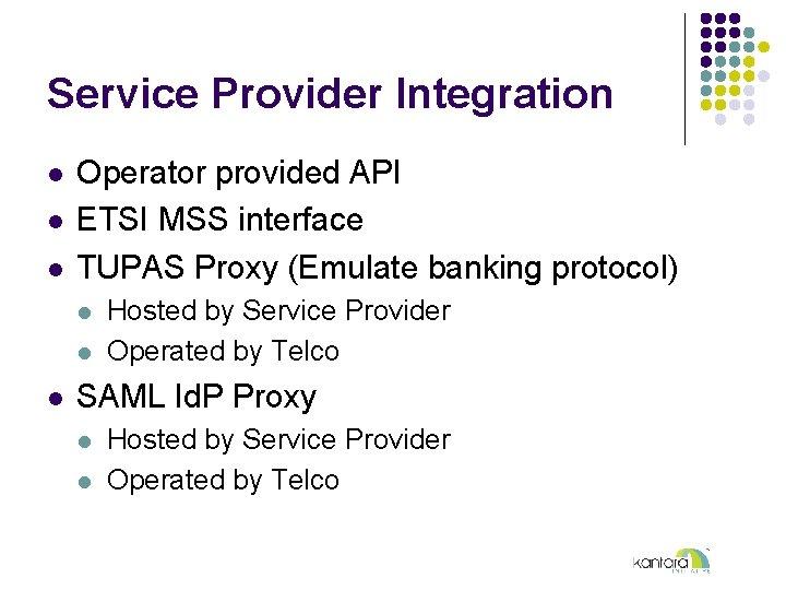 Service Provider Integration l l l Operator provided API ETSI MSS interface TUPAS Proxy