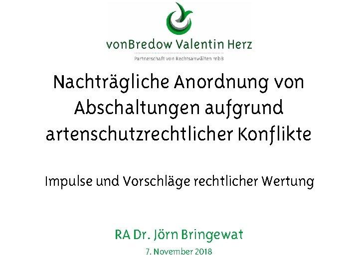 Nachträgliche Anordnung von Abschaltungen aufgrund artenschutzrechtlicher Konflikte Impulse und Vorschläge rechtlicher Wertung RA Dr.