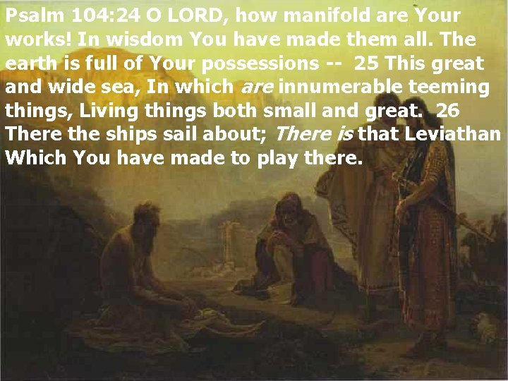Psalm 104: 24 O LORD, how manifold are Your works! In wisdom You have