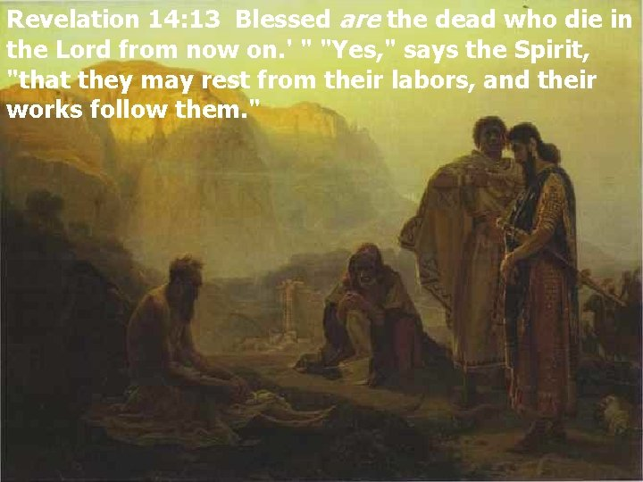 Revelation 14: 13 Blessed are the dead who die in the Lord from now