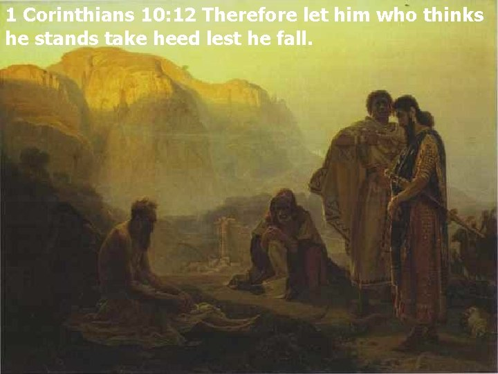 1 Corinthians 10: 12 Therefore let him who thinks he stands take heed lest