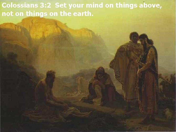 Colossians 3: 2 Set your mind on things above, not on things on the