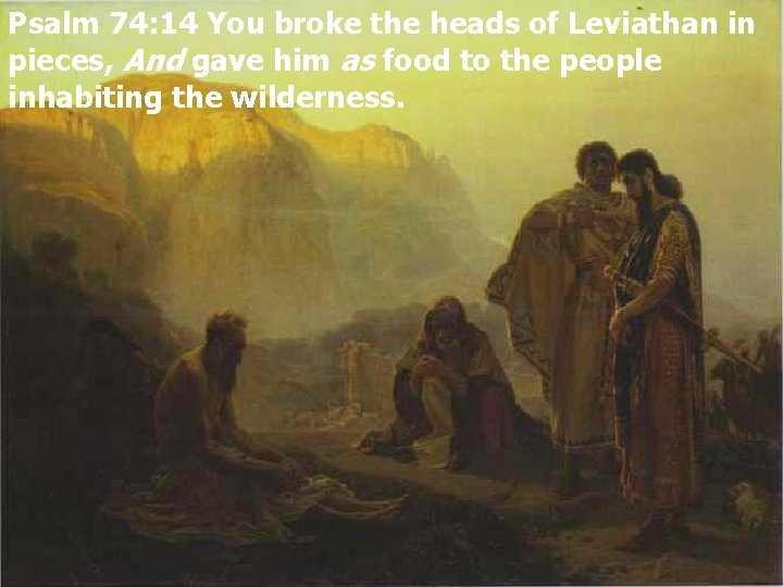 Psalm 74: 14 You broke the heads of Leviathan in pieces, And gave him