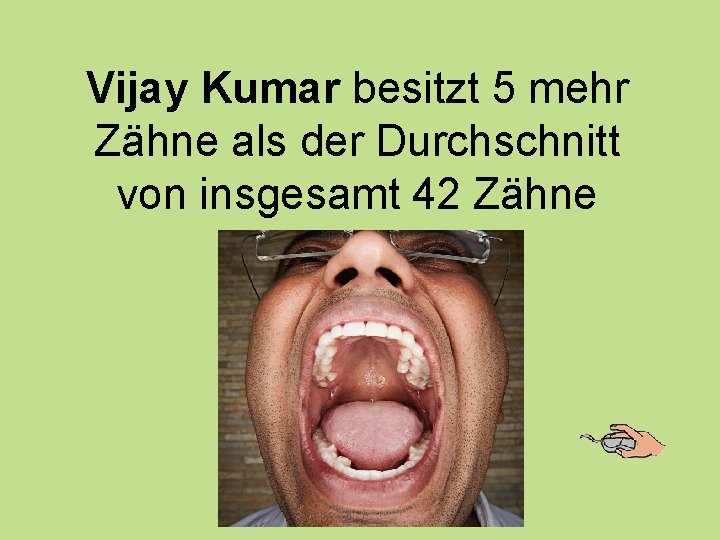 Vijay Kumar besitzt 5 mehr Zähne als der Durchschnitt von insgesamt 42 Zähne
