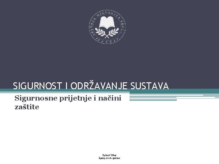 SIGURNOST I ODRŽAVANJE SUSTAVA Sigurnosne prijetnje i načini zaštite Robert Vrbić lipanj, 2016. godine