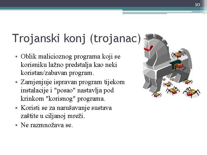10 Trojanski konj (trojanac) • Oblik malicioznog programa koji se korisniku lažno predstalja kao