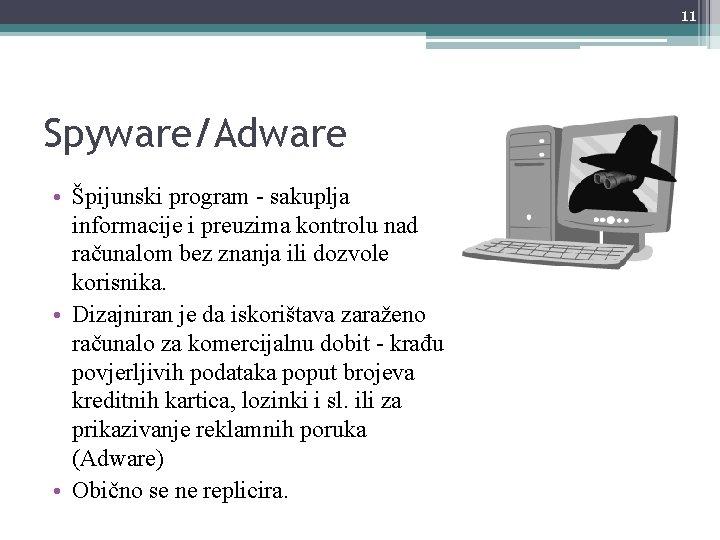 11 Spyware/Adware • Špijunski program - sakuplja informacije i preuzima kontrolu nad računalom bez