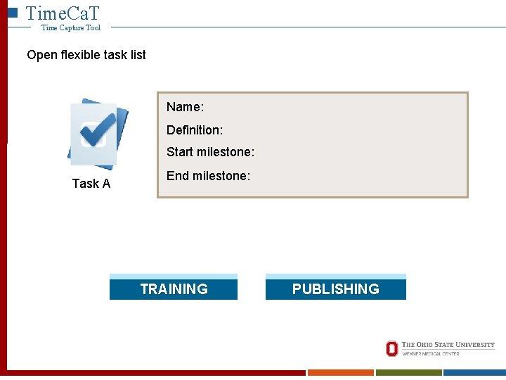 Time. Ca. T Time Capture Tool Open flexible task list Name: Definition: Start milestone: