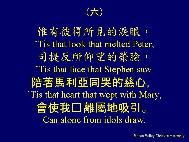 (六) 惟有彼得所見的淚眼, 'Tis that look that melted Peter, 司提反所仰望的榮臉, 'Tis that face that Stephen