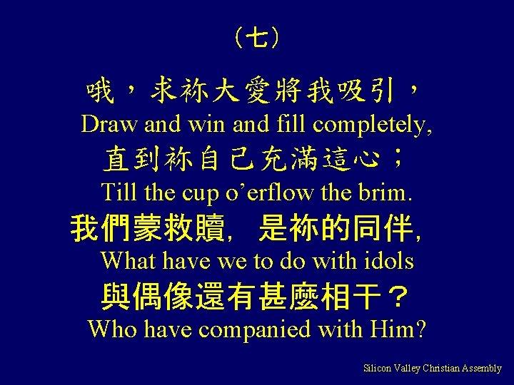 (七) 哦,求袮大愛將我吸引, Draw and win and fill completely, 直到袮自己充滿這心; Till the cup o'erflow the