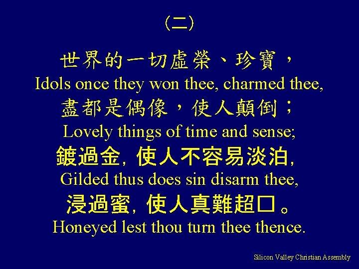 (二) 世界的一切虛榮、珍寶, Idols once they won thee, charmed thee, 盡都是偶像,使人顛倒; Lovely things of time