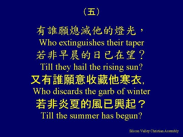 (五) 有誰願熄滅他的燈光, Who extinguishes their taper 若非早晨的日已在望? Till they hail the rising sun? 又有誰願意收藏他寒衣,