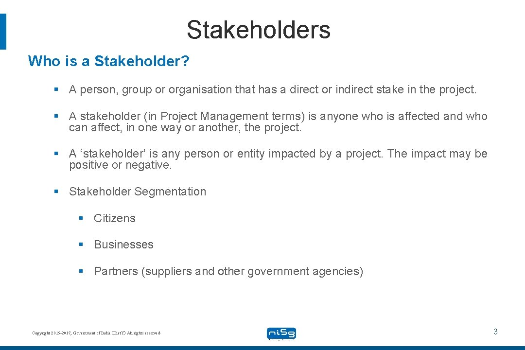 Stakeholders Who is a Stakeholder? § A person, group or organisation that has a
