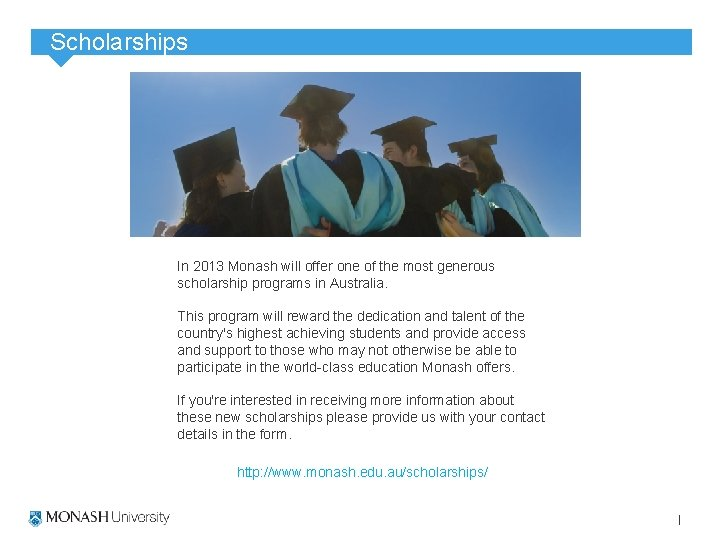 Scholarships In 2013 Monash will offer one of the most generous scholarship programs in