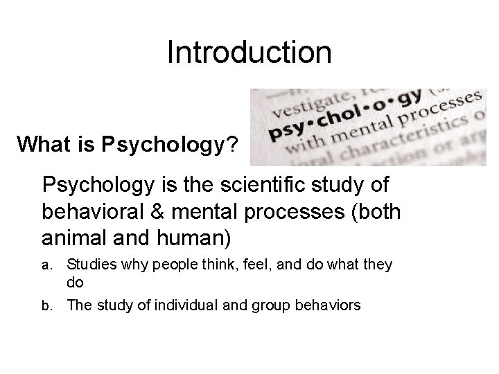 Introduction What is Psychology? Psychology is the scientific study of behavioral & mental processes