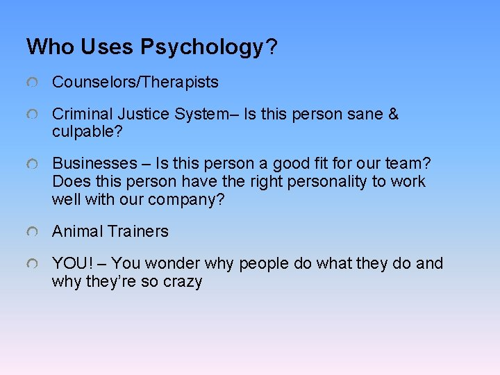Who Uses Psychology? Counselors/Therapists Criminal Justice System– Is this person sane & culpable? Businesses