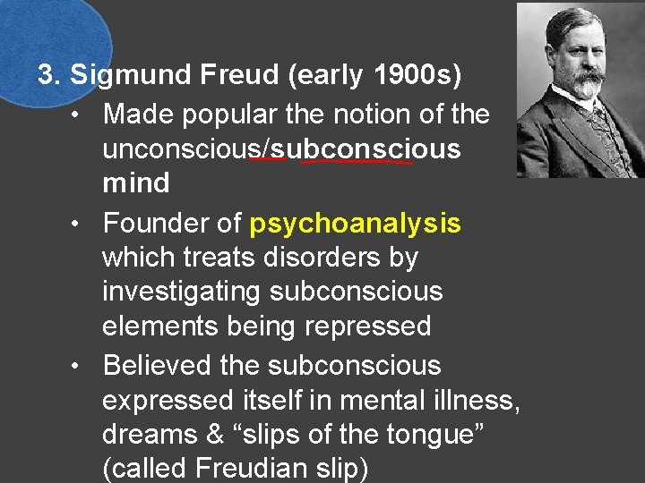 3. Sigmund Freud (early 1900 s) • Made popular the notion of the unconscious/subconscious