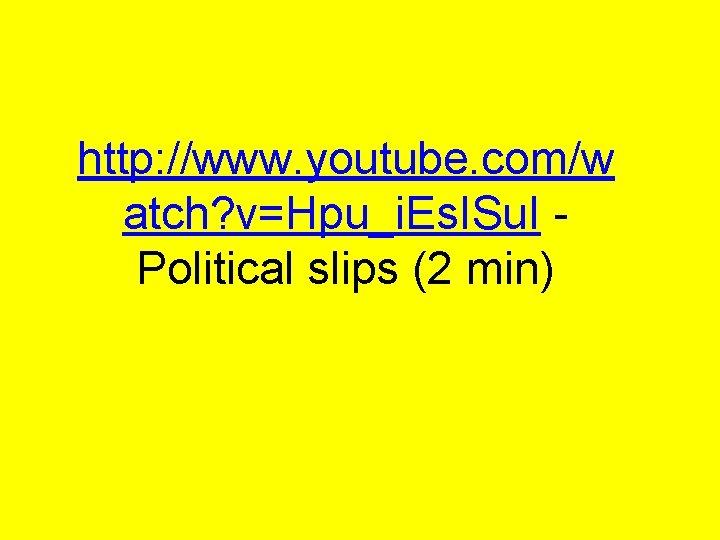 http: //www. youtube. com/w atch? v=Hpu_i. Es. ISu. I Political slips (2 min)