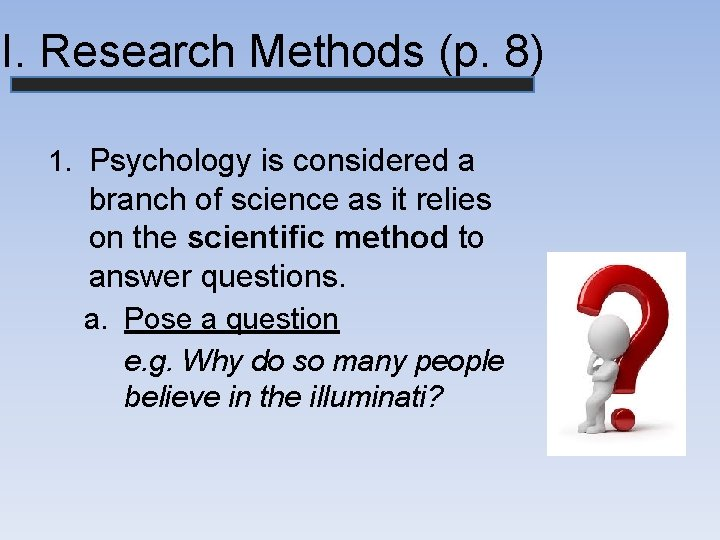 II. Research Methods (p. 8) 1. Psychology is considered a branch of science as