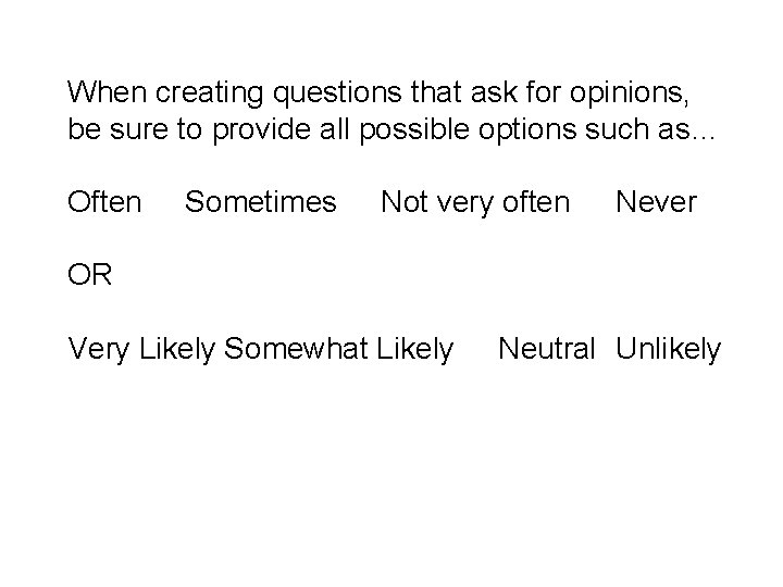 When creating questions that ask for opinions, be sure to provide all possible options
