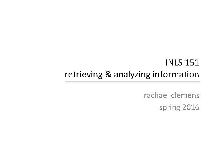 INLS 151 retrieving & analyzing information rachael clemens spring 2016
