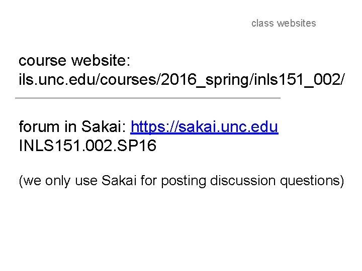 class websites course website: ils. unc. edu/courses/2016_spring/inls 151_002/ forum in Sakai: https: //sakai. unc.