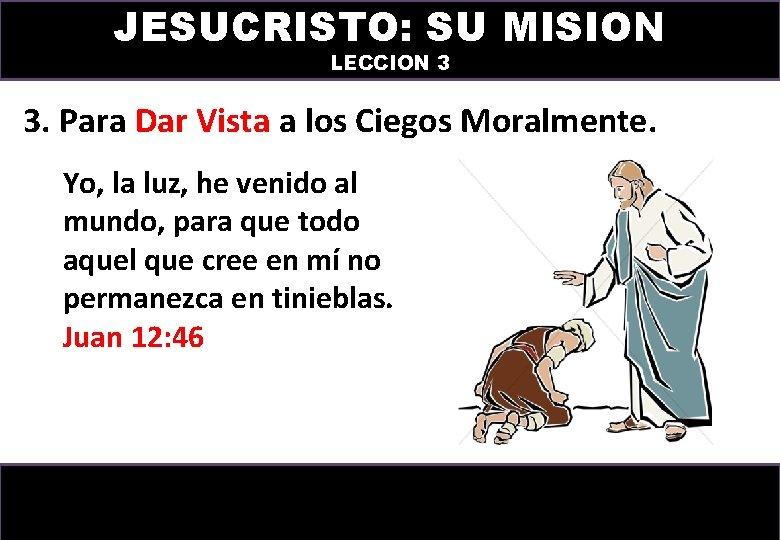 JESUCRISTO: SU MISION LECCION 3 3. Para Dar Vista a los Ciegos Moralmente. Yo,