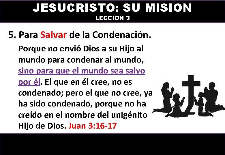 JESUCRISTO: SU MISION LECCION 3 5. Para Salvar de la Condenación. Porque no envió
