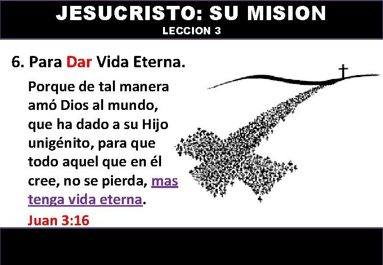 JESUCRISTO: SU MISION LECCION 3 6. Para Dar Vida Eterna. Porque de tal manera