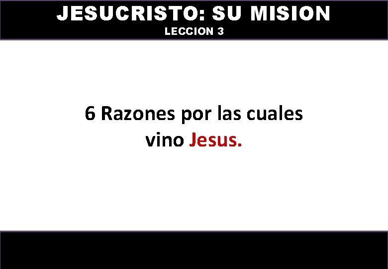 JESUCRISTO: SU MISION LECCION 3 6 Razones por las cuales vino Jesus.