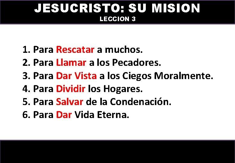 JESUCRISTO: SU MISION LECCION 3 1. Para Rescatar a muchos. 2. Para Llamar a