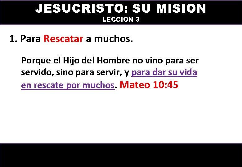 JESUCRISTO: SU MISION LECCION 3 1. Para Rescatar a muchos. Porque el Hijo del