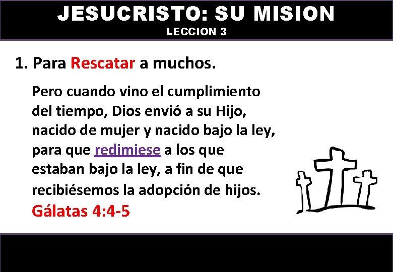 JESUCRISTO: SU MISION LECCION 3 1. Para Rescatar a muchos. Pero cuando vino el