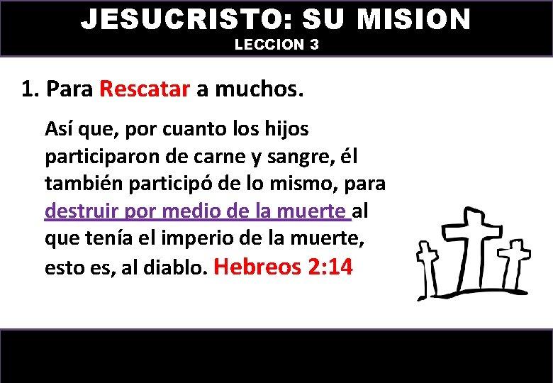 JESUCRISTO: SU MISION LECCION 3 1. Para Rescatar a muchos. Así que, por cuanto