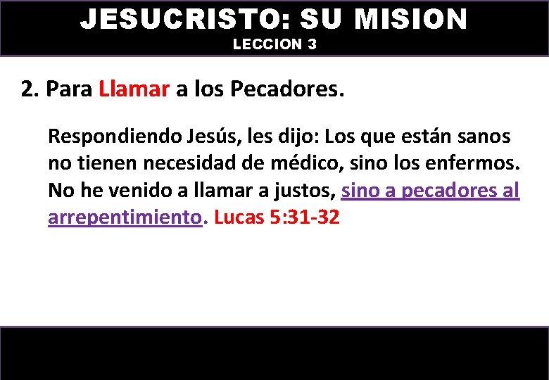 JESUCRISTO: SU MISION LECCION 3 2. Para Llamar a los Pecadores. Respondiendo Jesús, les