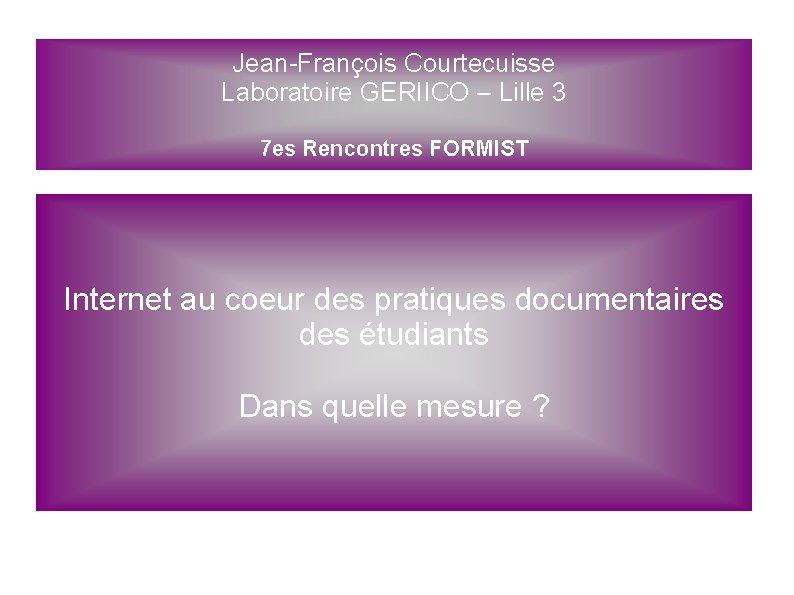 Jean-François Courtecuisse Laboratoire GERIICO – Lille 3 7 es Rencontres FORMIST Internet au coeur
