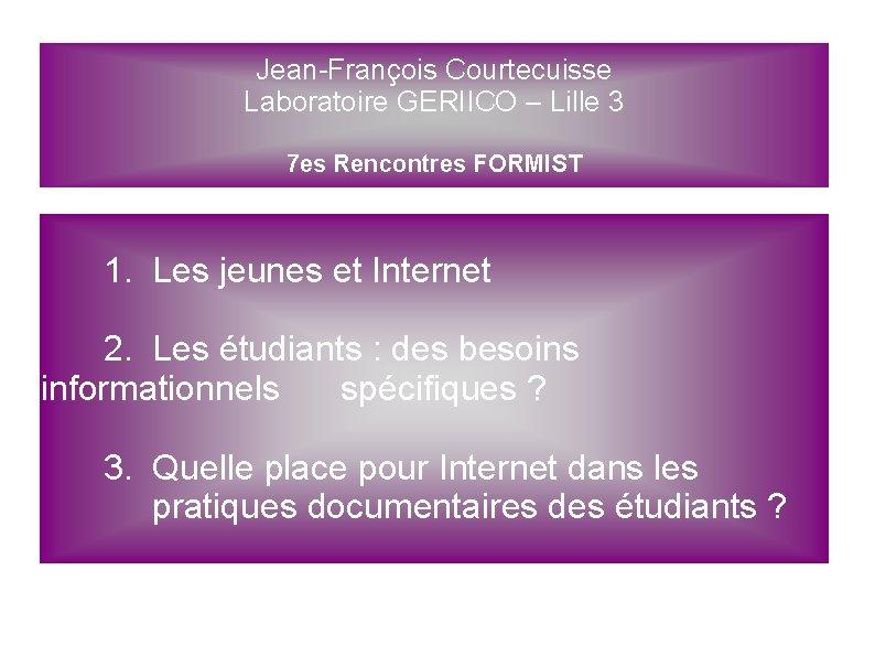 Jean-François Courtecuisse Laboratoire GERIICO – Lille 3 7 es Rencontres FORMIST 1. Les jeunes