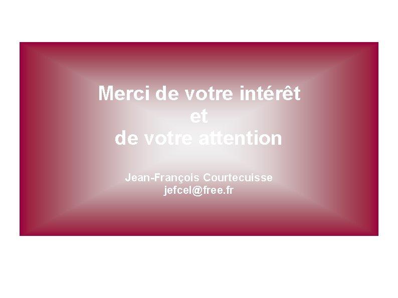Merci de votre intérêt et de votre attention Jean-François Courtecuisse jefcel@free. fr