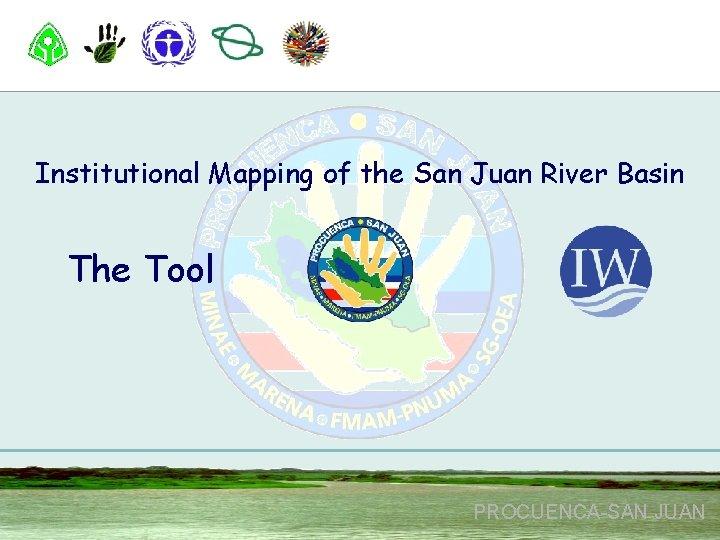 Institutional Mapping of the San Juan River Basin The Tool PROCUENCA-SAN JUAN