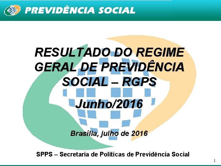 RESULTADO DO REGIME GERAL DE PREVIDÊNCIA SOCIAL – RGPS Junho/2016 Brasília, julho de 2016