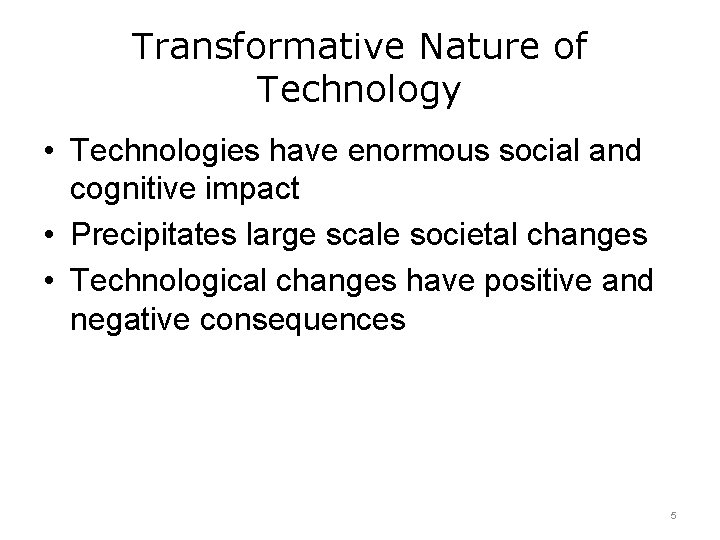 Transformative Nature of Technology • Technologies have enormous social and cognitive impact • Precipitates