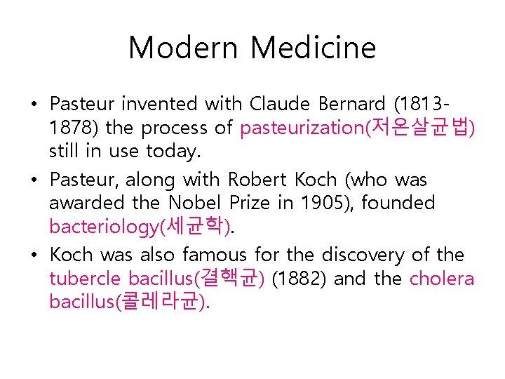 Modern Medicine • Pasteur invented with Claude Bernard (18131878) the process of pasteurization(저온살균법) still