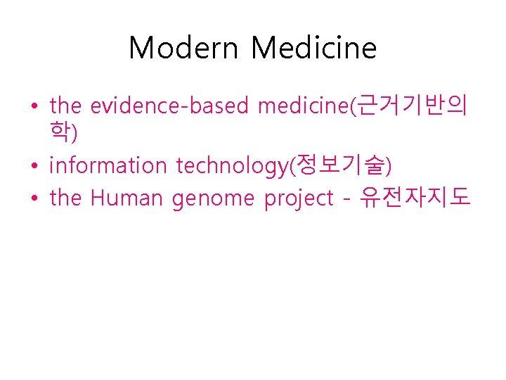 Modern Medicine • the evidence-based medicine(근거기반의 학) • information technology(정보기술) • the Human genome