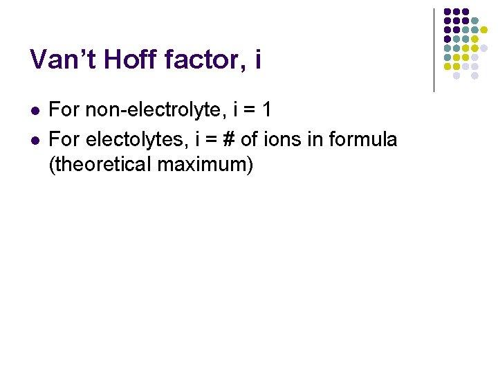Van't Hoff factor, i l l For non-electrolyte, i = 1 For electolytes, i