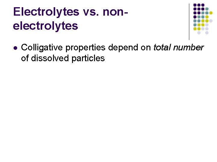 Electrolytes vs. nonelectrolytes l Colligative properties depend on total number of dissolved particles