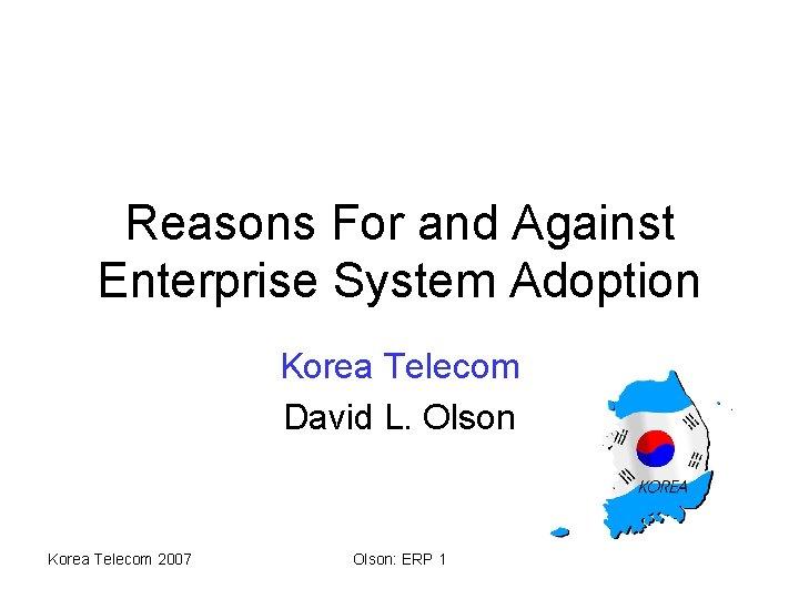 Reasons For and Against Enterprise System Adoption Korea Telecom David L. Olson Korea Telecom