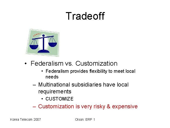 Tradeoff • Federalism vs. Customization • Federalism provides flexibility to meet local needs –