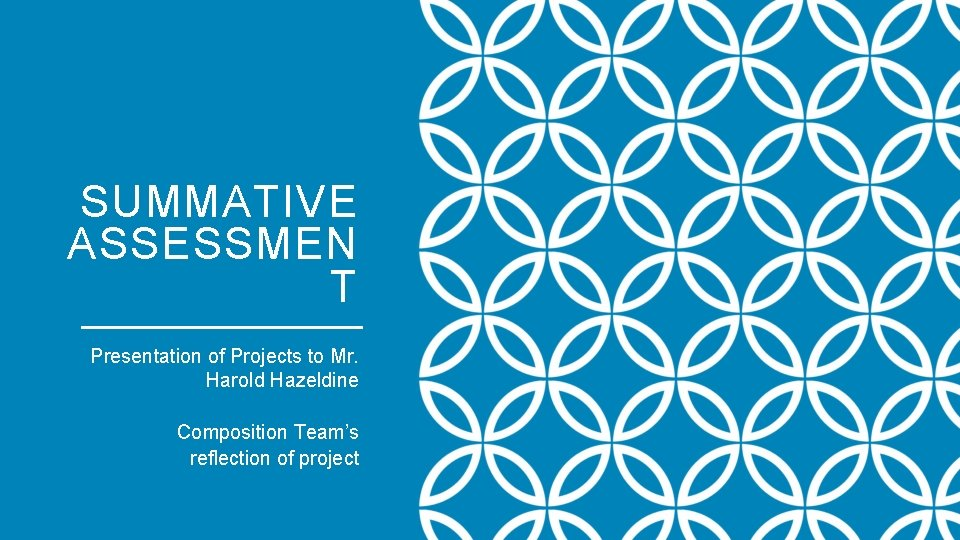 SUMMATIVE ASSESSMEN T Presentation of Projects to Mr. Harold Hazeldine Composition Team's reflection of