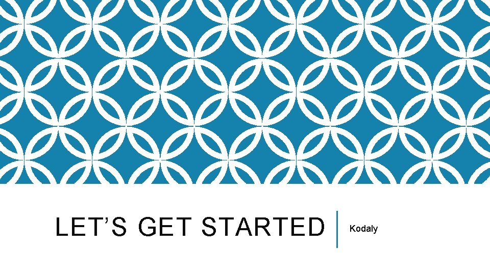 LET'S GET STARTED Kodaly