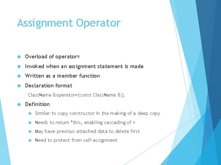 Assignment Operator Overload of operator= Invoked when an assignment statement is made Written as